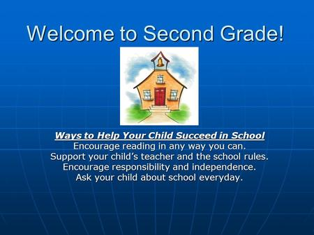 Welcome to Second Grade! Ways to Help Your Child Succeed in School Encourage reading in any way you can. Support your child's teacher and the school rules.