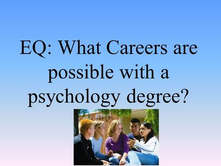 EQ: What Careers are possible with a psychology degree?
