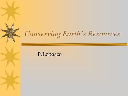 Conserving Earth's Resources P.Lobosco. Earth's Resources  Today, Earth's population continues to grow even as the resources shrink.
