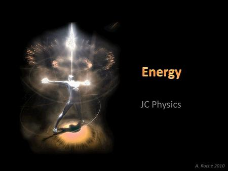 JC Physics A. Roche 2010. What is Energy? Energy is the ability to do work or move something. Energy is measured in Joules (J).
