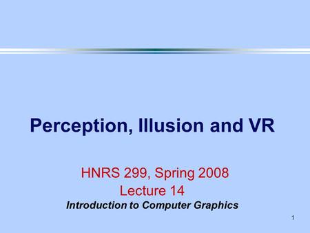 1 Perception, Illusion and VR HNRS 299, Spring 2008 Lecture 14 Introduction to Computer Graphics.