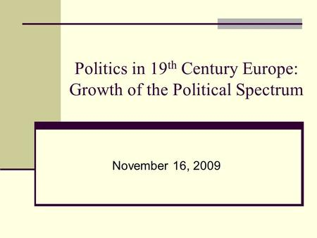 Politics in 19 th Century Europe: Growth of the Political Spectrum November 16, 2009.