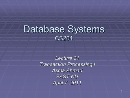 1 Database Systems CS204 Lecture 21 Transaction Processing I Asma Ahmad FAST-NU April 7, 2011.