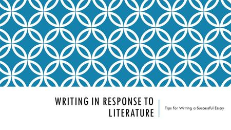 WRITING IN RESPONSE TO LITERATURE Tips for Writing a Successful Essay.