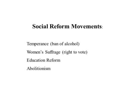 Social Reform Movements : Temperance (ban of alcohol) Women's Suffrage (right to vote) Education Reform Abolitionism.