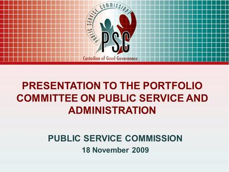PRESENTATION TO THE PORTFOLIO COMMITTEE ON PUBLIC SERVICE AND ADMINISTRATION PUBLIC SERVICE COMMISSION 18 November 2009.