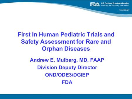 First In Human Pediatric Trials and Safety Assessment for Rare and Orphan Diseases Andrew E. Mulberg, MD, FAAP Division Deputy Director OND/ODE3/DGIEP.