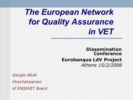 The European Network for Quality Assurance in VET Dissemination Conference Eurobanqua LdV Project Athens 15/2/2008 Giorgio Allulli Vicechairperson of ENQAVET.