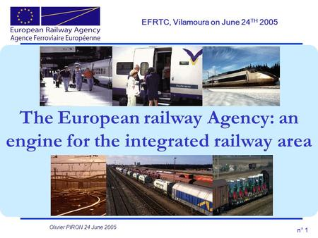 N° 1 The European railway Agency: an engine for the integrated railway area EFRTC, Vilamoura on June 24 TH 2005 Olivier PIRON 24 June 2005.