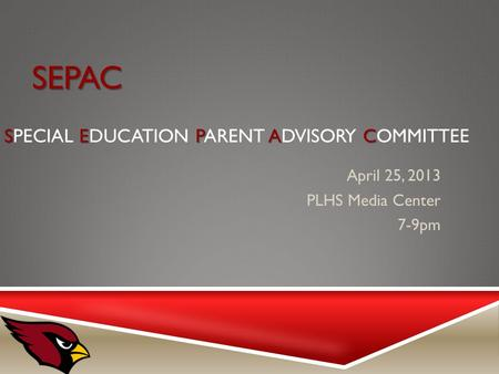 SEPAC SEPAC SEPAC SPECIAL EDUCATION PARENT ADVISORY COMMITTEE April 25, 2013 PLHS Media Center 7-9pm.