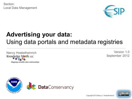 Advertising your data: Using data portals and metadata registries Nancy Hoebelheinrich Version 1.0 September 2012 Section: Local Data Management Copyright.