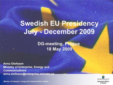 Ministry of Enterprise, Energy and Communications Sweden Swedish EU Presidency July - December 2009 DG-meeting, Prague 18 May 2009 Anna Olofsson Ministry.