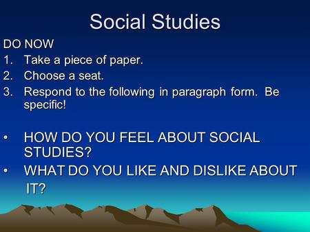 Social Studies DO NOW 1.Take a piece of paper. 2.Choose a seat. 3.Respond to the following in paragraph form. Be specific! HOW DO YOU FEEL ABOUT SOCIAL.