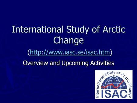 International Study of Arctic Change (http://www.iasc.se/isac.htm)  Overview and Upcoming Activities.
