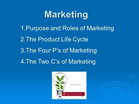 Marketing 1.Purpose and Roles of Marketing 2.The Product Life Cycle 3.The Four P's of Marketing 4.The Two C's of Marketing.