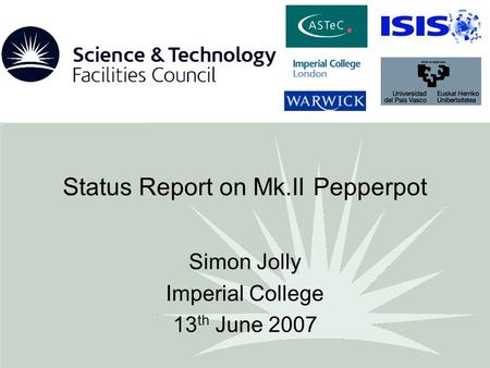 Status Report on Mk.II Pepperpot Simon Jolly Imperial College 13 th June 2007.