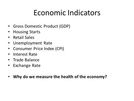 Economic Indicators Gross Domestic Product (GDP) Housing Starts Retail Sales Unemployment Rate Consumer Price Index (CPI) Interest Rate Trade Balance Exchange.