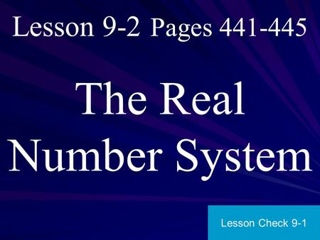 Lesson 9-2 Pages 441-445 The Real Number System Lesson Check 9-1.
