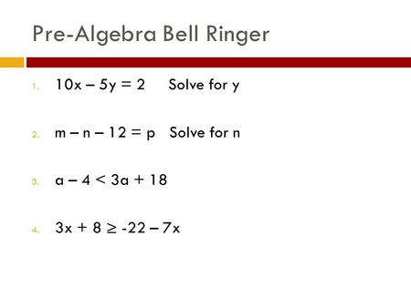 Pre-Algebra Bell Ringer 1. 10x – 5y = 2 Solve for y 2. m – n – 12 = p Solve for n 3. a – 4 < 3a + 18 4. 3x + 8 ≥ -22 – 7x.