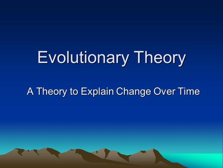 Evolutionary Theory A Theory to Explain Change Over Time.