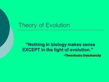 "Theory of Evolution ""Nothing in biology makes sense EXCEPT in the light of evolution."" 					-Theodosius Dobzhansky."