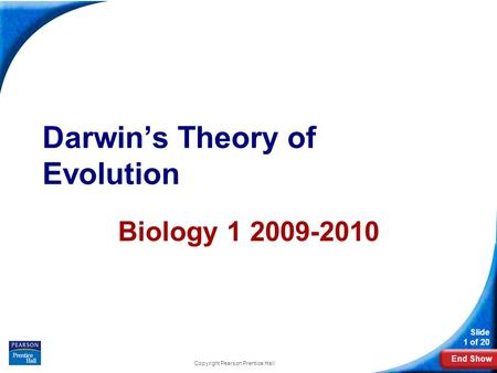 End Show Slide 1 of 20 Darwin's Theory of Evolution Biology 1 2009-2010 Copyright Pearson Prentice Hall.