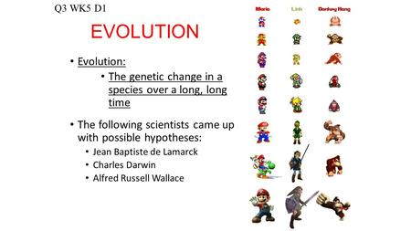 EVOLUTION Evolution: The genetic change in a species over a long, long time The following scientists came up with possible hypotheses: Jean Baptiste de.