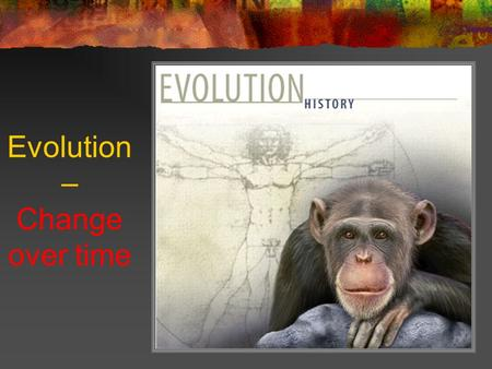 Evolution – Change over time Charles Darwin Proposed how evolution works Collected a lot of evidence to support his ideas.