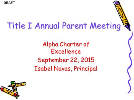 DRAFT Title I Annual Parent Meeting Alpha Charter of Excellence September 22, 2015 Isabel Navas, Principal.