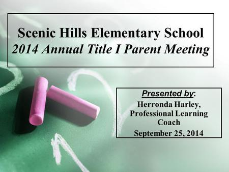 Scenic Hills Elementary School 2014 Annual Title I Parent Meeting Presented by: Herronda Harley, Professional Learning Coach September 25, 2014.