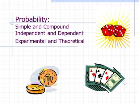 Probability: Simple and Compound Independent and Dependent Experimental and Theoretical.