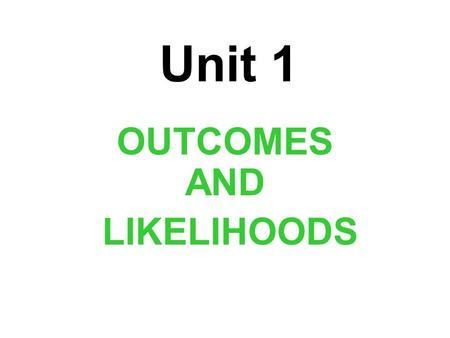 Unit 1 OUTCOMES AND LIKELIHOODS. Unit Essential Question: How do you determine, interpret, and apply principles of probability?
