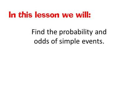 Find the probability and odds of simple events.