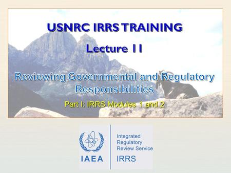 IAEA International Atomic Energy Agency. IAEA Outline Learning Objectives Responsibilities and functions of the government Framework for safety The Regulatory.