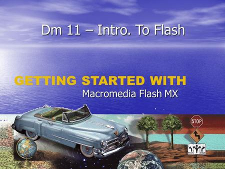 Dm 11 – Intro. To Flash Macromedia Flash MX GETTING STARTED WITH.
