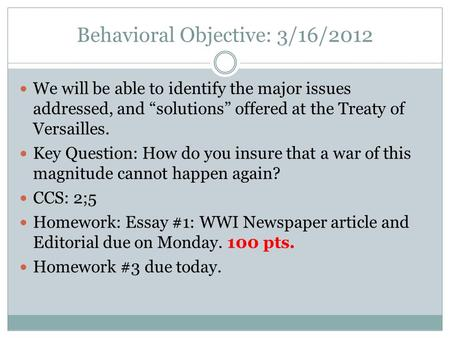 "Behavioral Objective: 3/16/2012 We will be able to identify the major issues addressed, and ""solutions"" offered at the Treaty of Versailles. Key Question:"