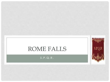 S.P.Q.R. ROME FALLS. Main Idea : Rome finally fell when invaders swept through the empire during the 400's C.E.