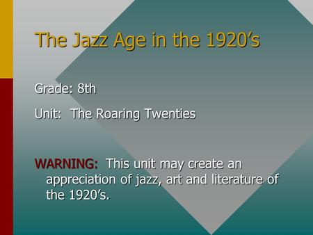 The Jazz Age in the 1920's Grade: 8th Unit: The Roaring Twenties WARNING: This unit may create an appreciation of jazz, art and literature of the 1920's.