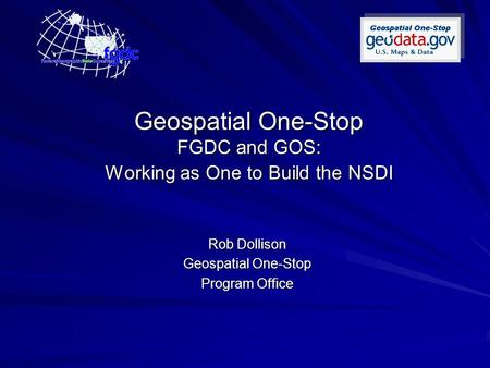 Geospatial One-Stop FGDC and GOS: Working as One to Build the NSDI Rob Dollison Geospatial One-Stop Program Office.