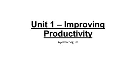 Unit 1 – Improving Productivity Ayesha begum. 1.1Why did you use a computer? What other systems / resources could you have used? We use a computer because.