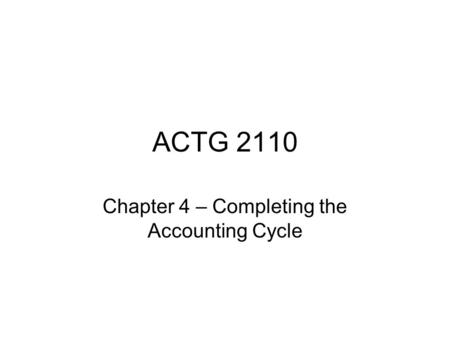 ACTG 2110 Chapter 4 – Completing the Accounting Cycle.