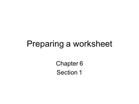 Preparing a worksheet Chapter 6 Section 1. What is the worksheet Worksheet is used for a couple of things: –Recheck our trial balance –To make adjustments.