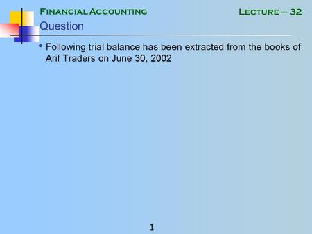 Financial Accounting 1 Lecture – 32 Question Following trial balance has been extracted from the books of Arif Traders on June 30, 2002.