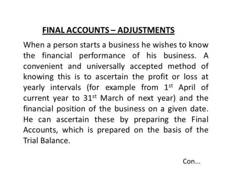 FINAL ACCOUNTS – ADJUSTMENTS When a person starts a business he wishes to know the financial performance of his business. A convenient and universally.