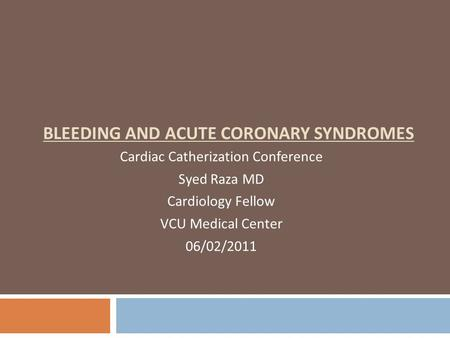 BLEEDING AND ACUTE CORONARY SYNDROMES Cardiac Catherization Conference Syed Raza MD Cardiology Fellow VCU Medical Center 06/02/2011.