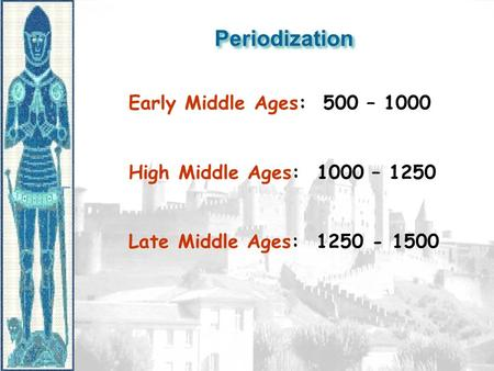 PeriodizationPeriodization Early Middle Ages: 500 – 1000 High Middle Ages: 1000 – 1250 Late Middle Ages: 1250 - 1500.