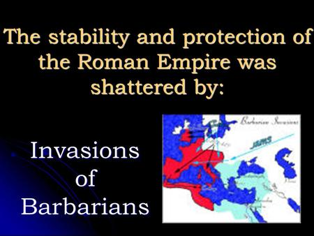 The stability and protection of the Roman Empire was shattered by: Invasions of Barbarians.