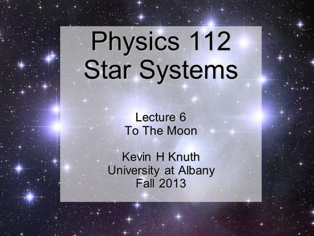 Physics 112 Star Systems Lecture 6 To The Moon Kevin H Knuth University at Albany Fall 2013.