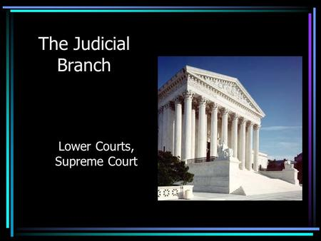 The Judicial Branch Lower Courts, Supreme Court. Judicial Branch The Constitution establishes a Supreme Court – the top of the American judicial system.