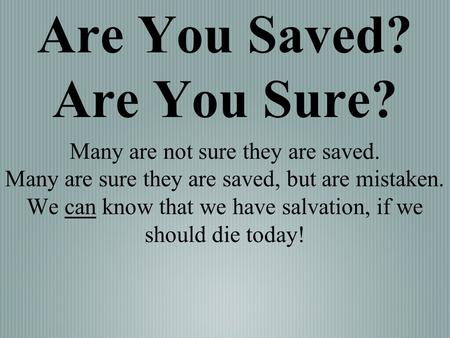 Are You Saved? Are You Sure? Many are not sure they are saved. Many are sure they are saved, but are mistaken. We can know that we have salvation, if we.